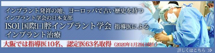 インプラント発祥の地、ヨーロッパで古い歴史を持つインプラント学会の日本支部 ISOI国際口腔インプラント学会指導医によるインプラント治療 大阪では指導医10名、認定医63名取得(2020年1月29日現在) 詳しくはこちら