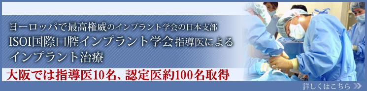 ヨーロッパで最高権威のインプラント学会の日本支部  ISOI国際口腔インプラント学会指導医によるインプラント治療 大阪では指導医10名、認定医約100名取得 詳しくはこちら